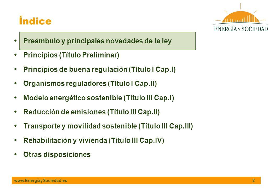 www.EnergíaySociedad.es 2 Índice Preámbulo y principales novedades de la ley Principios (Título Preliminar) Principios de buena regulación (Título I Cap.I) Organismos reguladores (Título I Cap.II) Modelo energético sostenible (Título III Cap.I) Reducción de emisiones (Título III Cap.II) Transporte y movilidad sostenible (Título III Cap.III) Rehabilitación y vivienda (Título III Cap.IV) Otras disposiciones