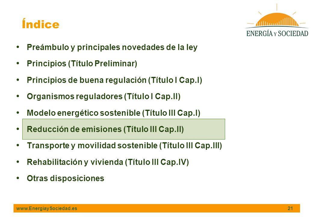 www.EnergíaySociedad.es 21 Índice Preámbulo y principales novedades de la ley Principios (Título Preliminar) Principios de buena regulación (Título I Cap.I) Organismos reguladores (Título I Cap.II) Modelo energético sostenible (Título III Cap.I) Reducción de emisiones (Título III Cap.II) Transporte y movilidad sostenible (Título III Cap.III) Rehabilitación y vivienda (Título III Cap.IV) Otras disposiciones