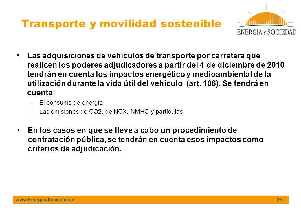www.EnergíaySociedad.es 26 Las adquisiciones de vehículos de transporte por carretera que realicen los poderes adjudicadores a partir del 4 de diciembre de 2010 tendrán en cuenta los impactos energético y medioambiental de la utilización durante la vida útil del vehículo (art.