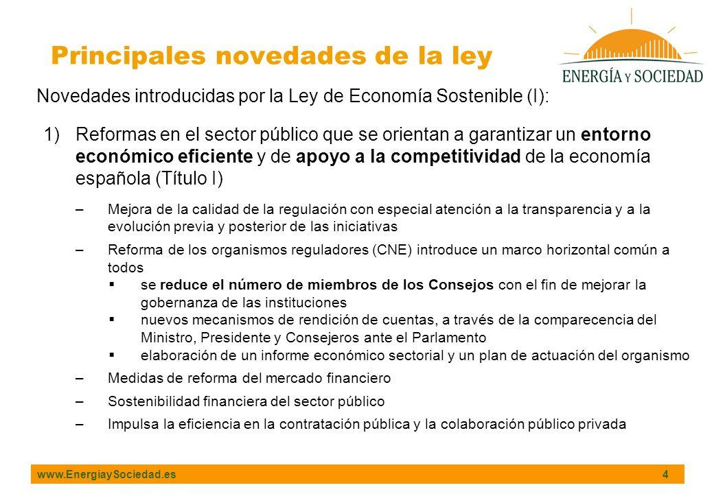 www.EnergíaySociedad.es 4 Principales novedades de la ley Novedades introducidas por la Ley de Economía Sostenible (I): 1)Reformas en el sector público que se orientan a garantizar un entorno económico eficiente y de apoyo a la competitividad de la economía española (Título I) –Mejora de la calidad de la regulación con especial atención a la transparencia y a la evolución previa y posterior de las iniciativas –Reforma de los organismos reguladores (CNE) introduce un marco horizontal común a todos se reduce el número de miembros de los Consejos con el fin de mejorar la gobernanza de las instituciones nuevos mecanismos de rendición de cuentas, a través de la comparecencia del Ministro, Presidente y Consejeros ante el Parlamento elaboración de un informe económico sectorial y un plan de actuación del organismo –Medidas de reforma del mercado financiero –Sostenibilidad financiera del sector público –Impulsa la eficiencia en la contratación pública y la colaboración público privada