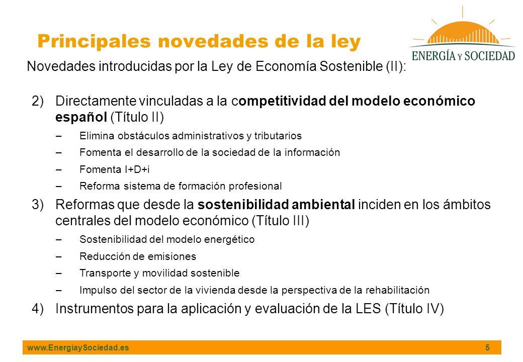 www.EnergíaySociedad.es 5 Novedades introducidas por la Ley de Economía Sostenible (II): 2)Directamente vinculadas a la competitividad del modelo económico español (Título II) –Elimina obstáculos administrativos y tributarios –Fomenta el desarrollo de la sociedad de la información –Fomenta I+D+i –Reforma sistema de formación profesional 3)Reformas que desde la sostenibilidad ambiental inciden en los ámbitos centrales del modelo económico (Título III) –Sostenibilidad del modelo energético –Reducción de emisiones –Transporte y movilidad sostenible –Impulso del sector de la vivienda desde la perspectiva de la rehabilitación 4)Instrumentos para la aplicación y evaluación de la LES (Título IV) Principales novedades de la ley