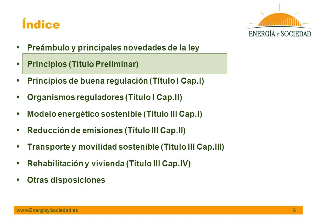 www.EnergíaySociedad.es 6 Índice Preámbulo y principales novedades de la ley Principios (Título Preliminar) Principios de buena regulación (Título I Cap.I) Organismos reguladores (Título I Cap.II) Modelo energético sostenible (Título III Cap.I) Reducción de emisiones (Título III Cap.II) Transporte y movilidad sostenible (Título III Cap.III) Rehabilitación y vivienda (Título III Cap.IV) Otras disposiciones