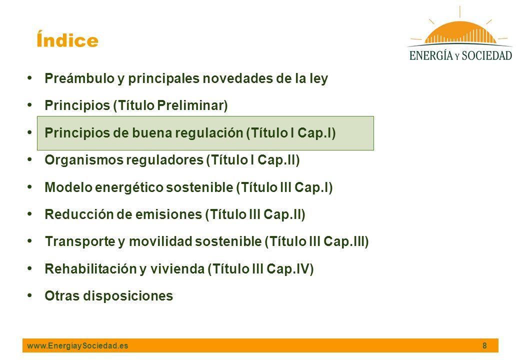 www.EnergíaySociedad.es 8 Índice Preámbulo y principales novedades de la ley Principios (Título Preliminar) Principios de buena regulación (Título I Cap.I) Organismos reguladores (Título I Cap.II) Modelo energético sostenible (Título III Cap.I) Reducción de emisiones (Título III Cap.II) Transporte y movilidad sostenible (Título III Cap.III) Rehabilitación y vivienda (Título III Cap.IV) Otras disposiciones