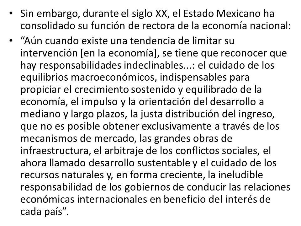 Sin embargo, durante el siglo XX, el Estado Mexicano ha consolidado su función de rectora de la economía nacional: Aún cuando existe una tendencia de limitar su intervención [en la economía], se tiene que reconocer que hay responsabilidades indeclinables...: el cuidado de los equilibrios macroeconómicos, indispensables para propiciar el crecimiento sostenido y equilibrado de la economía, el impulso y la orientación del desarrollo a mediano y largo plazos, la justa distribución del ingreso, que no es posible obtener exclusivamente a través de los mecanismos de mercado, las grandes obras de infraestructura, el arbitraje de los conflictos sociales, el ahora llamado desarrollo sustentable y el cuidado de los recursos naturales y, en forma creciente, la ineludible responsabilidad de los gobiernos de conducir las relaciones económicas internacionales en beneficio del interés de cada país.