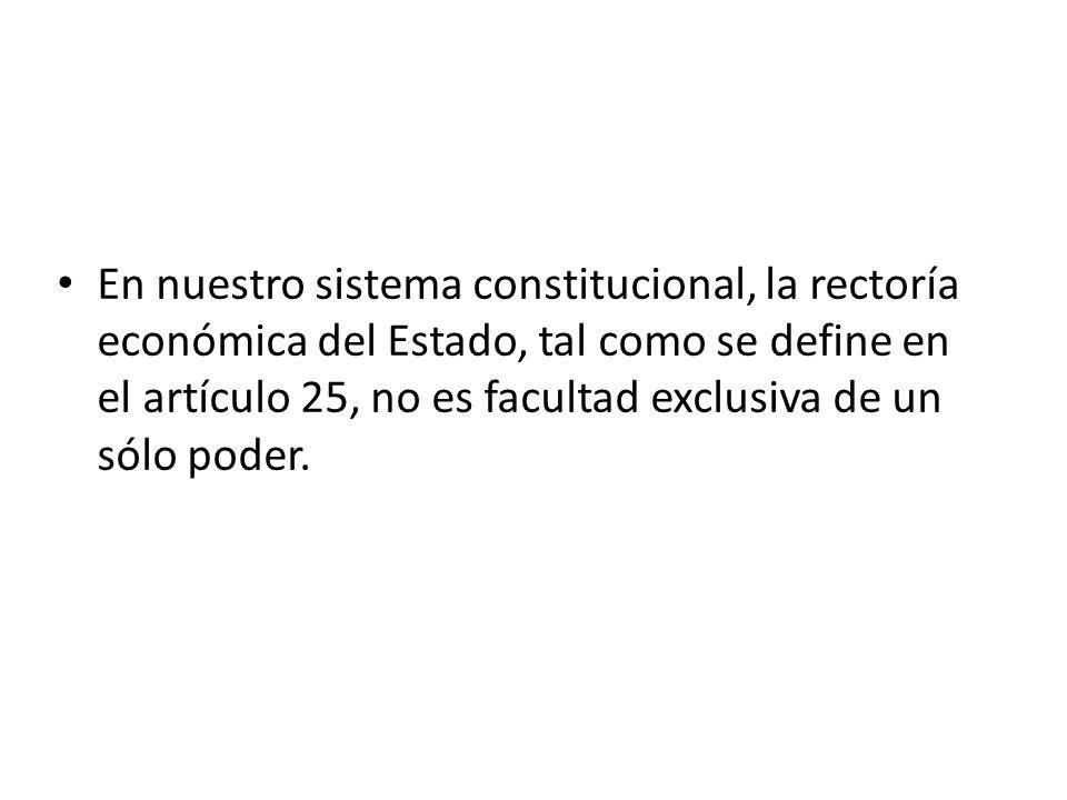 En nuestro sistema constitucional, la rectoría económica del Estado, tal como se define en el artículo 25, no es facultad exclusiva de un sólo poder.