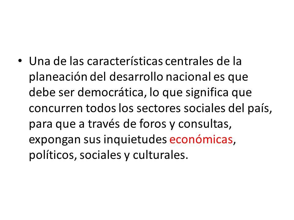 Una de las características centrales de la planeación del desarrollo nacional es que debe ser democrática, lo que significa que concurren todos los sectores sociales del país, para que a través de foros y consultas, expongan sus inquietudes económicas, políticos, sociales y culturales.