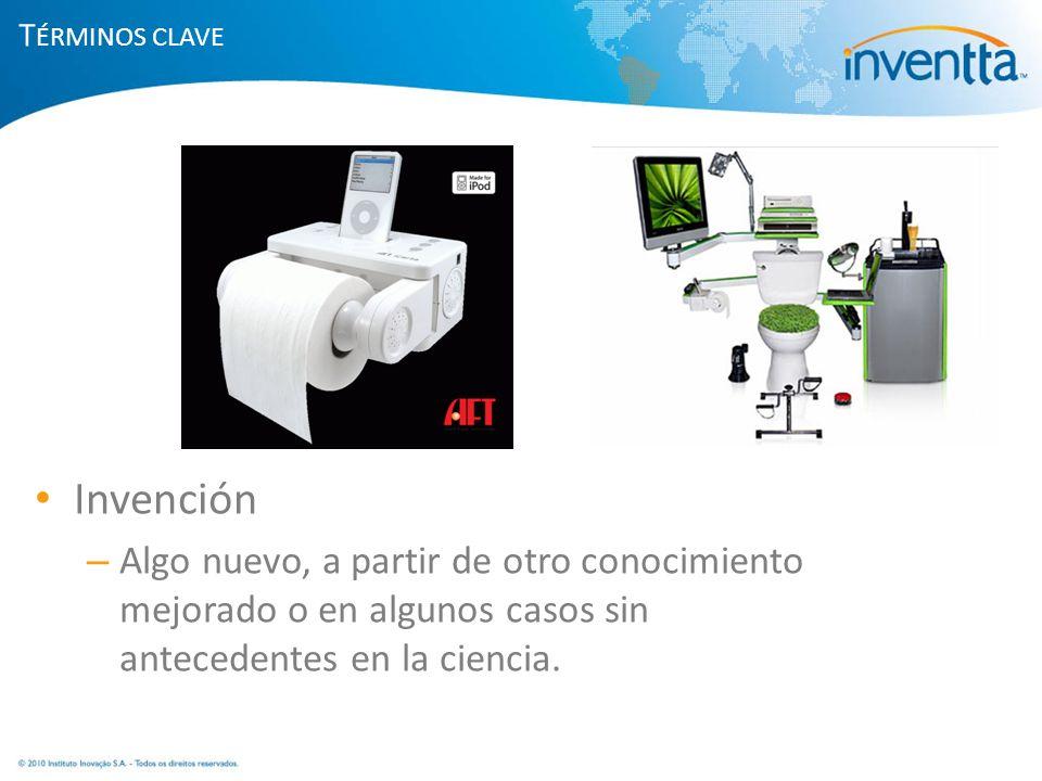 T ÉRMINOS CLAVE Invención – Algo nuevo, a partir de otro conocimiento mejorado o en algunos casos sin antecedentes en la ciencia.