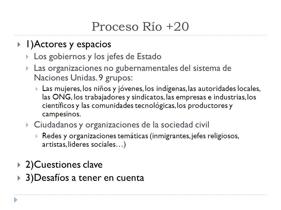 Proceso Río +20 1)Actores y espacios Los gobiernos y los jefes de Estado Las organizaciones no gubernamentales del sistema de Naciones Unidas.