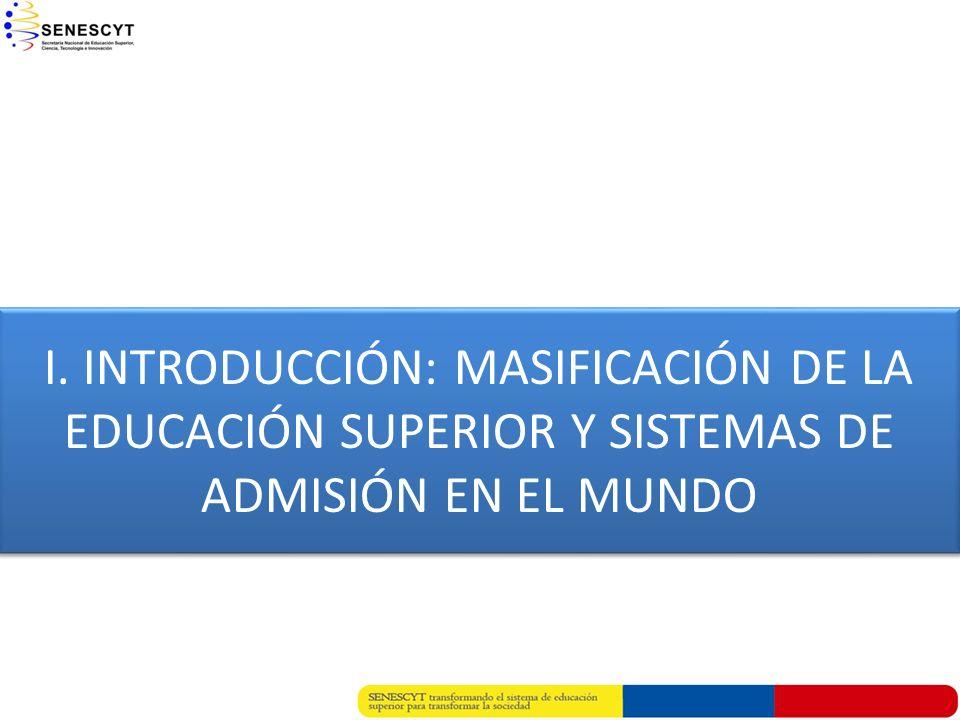 I. INTRODUCCIÓN: MASIFICACIÓN DE LA EDUCACIÓN SUPERIOR Y SISTEMAS DE ADMISIÓN EN EL MUNDO I. INTRODUCCIÓN: MASIFICACIÓN DE LA EDUCACIÓN SUPERIOR Y SIS