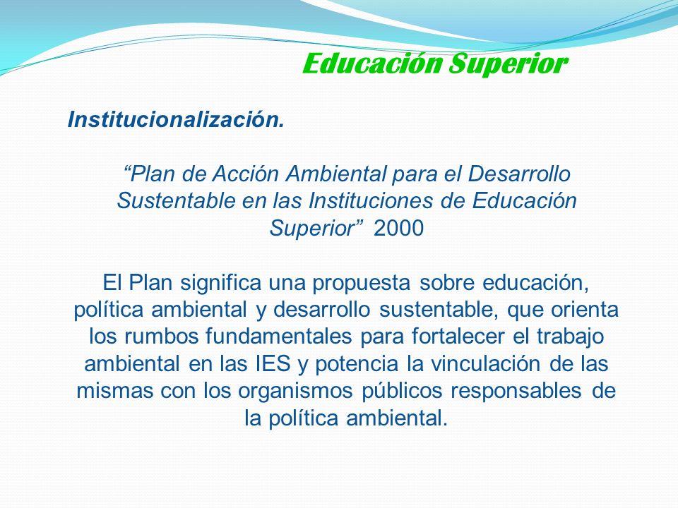 Institucionalización. Plan de Acción Ambiental para el Desarrollo Sustentable en las Instituciones de Educación Superior 2000 El Plan significa una pr