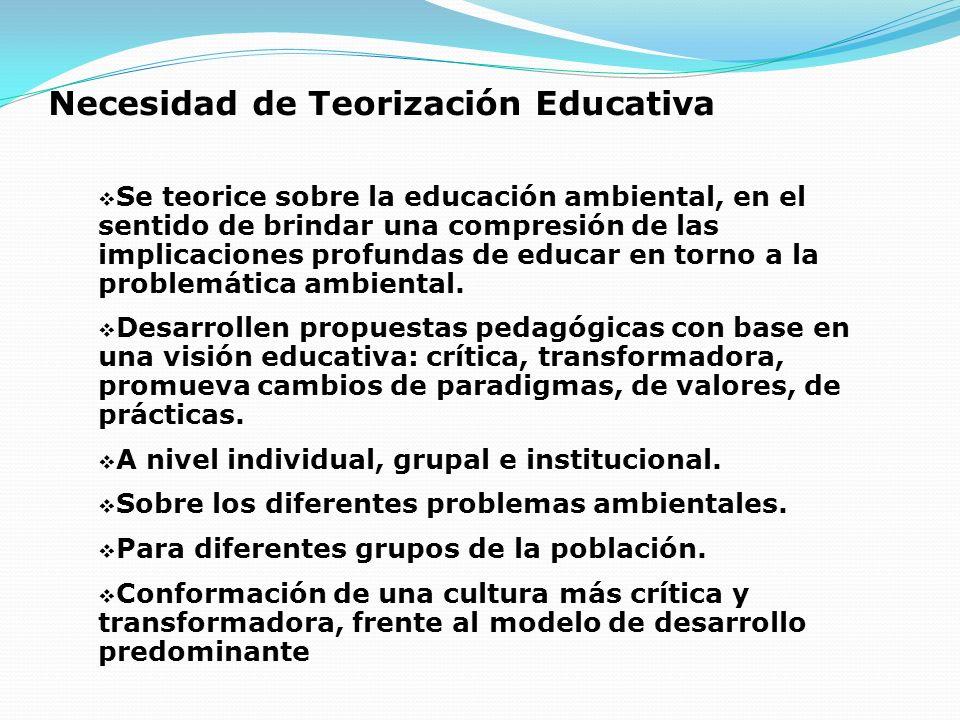 Necesidad de Teorización Educativa Se teorice sobre la educación ambiental, en el sentido de brindar una compresión de las implicaciones profundas de