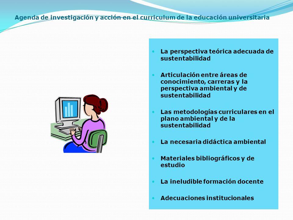 Agenda de investigación y acción en el curriculum de la educación universitaria La perspectiva teórica adecuada de sustentabilidad Articulación entre