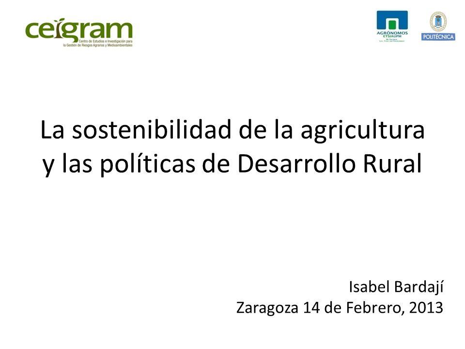 La sostenibilidad de la agricultura y las políticas de Desarrollo Rural Isabel Bardají Zaragoza 14 de Febrero, 2013