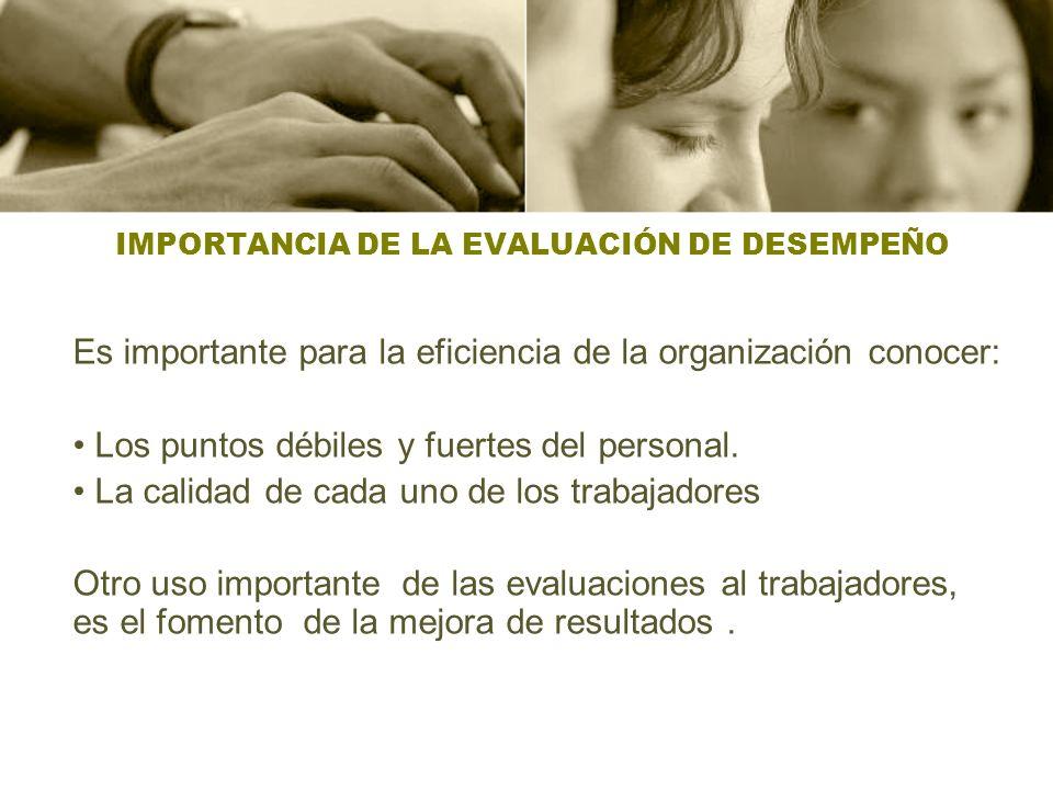 IMPORTANCIA DE LA EVALUACIÓN DE DESEMPEÑO Es importante para la eficiencia de la organización conocer: Los puntos débiles y fuertes del personal. La c