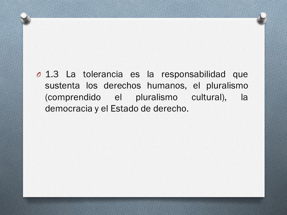 O 1.3 La tolerancia es la responsabilidad que sustenta los derechos humanos, el pluralismo (comprendido el pluralismo cultural), la democracia y el Estado de derecho.