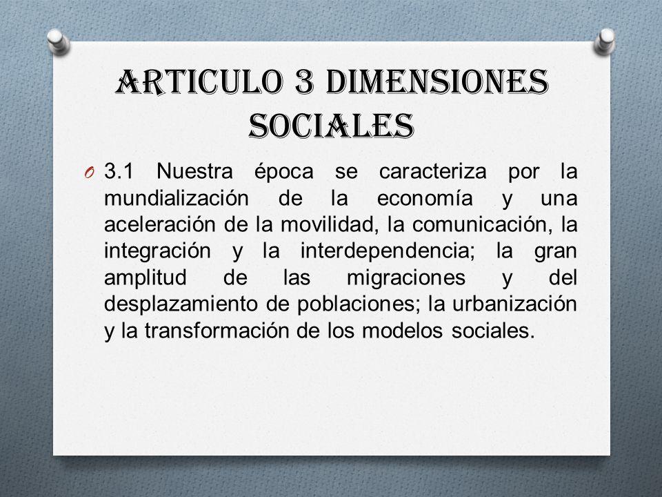 Articulo 3 Dimensiones Sociales O 3.1 Nuestra época se caracteriza por la mundialización de la economía y una aceleración de la movilidad, la comunicación, la integración y la interdependencia; la gran amplitud de las migraciones y del desplazamiento de poblaciones; la urbanización y la transformación de los modelos sociales.