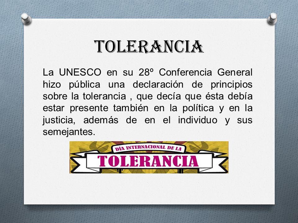 TOLERANCIA La UNESCO en su 28º Conferencia General hizo pública una declaración de principios sobre la tolerancia, que decía que ésta debía estar presente también en la política y en la justicia, además de en el individuo y sus semejantes.