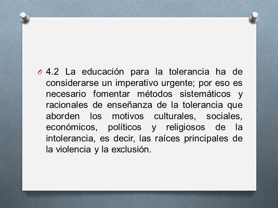 O 4.2 La educación para la tolerancia ha de considerarse un imperativo urgente; por eso es necesario fomentar métodos sistemáticos y racionales de enseñanza de la tolerancia que aborden los motivos culturales, sociales, económicos, políticos y religiosos de la intolerancia, es decir, las raíces principales de la violencia y la exclusión.