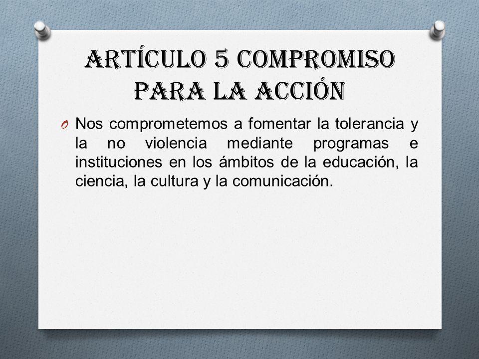 Artículo 5 Compromiso para la acción O Nos comprometemos a fomentar la tolerancia y la no violencia mediante programas e instituciones en los ámbitos de la educación, la ciencia, la cultura y la comunicación.
