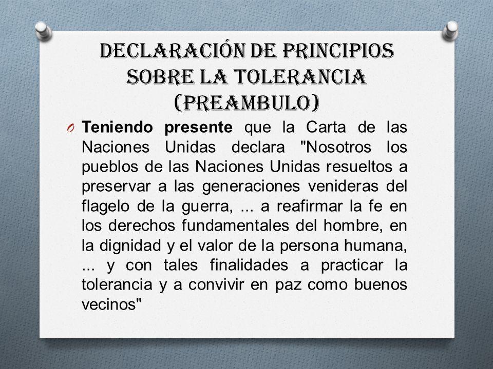 Declaración de Principios sobre la Tolerancia (PREAMBULO) O Teniendo presente que la Carta de las Naciones Unidas declara Nosotros los pueblos de las Naciones Unidas resueltos a preservar a las generaciones venideras del flagelo de la guerra,...