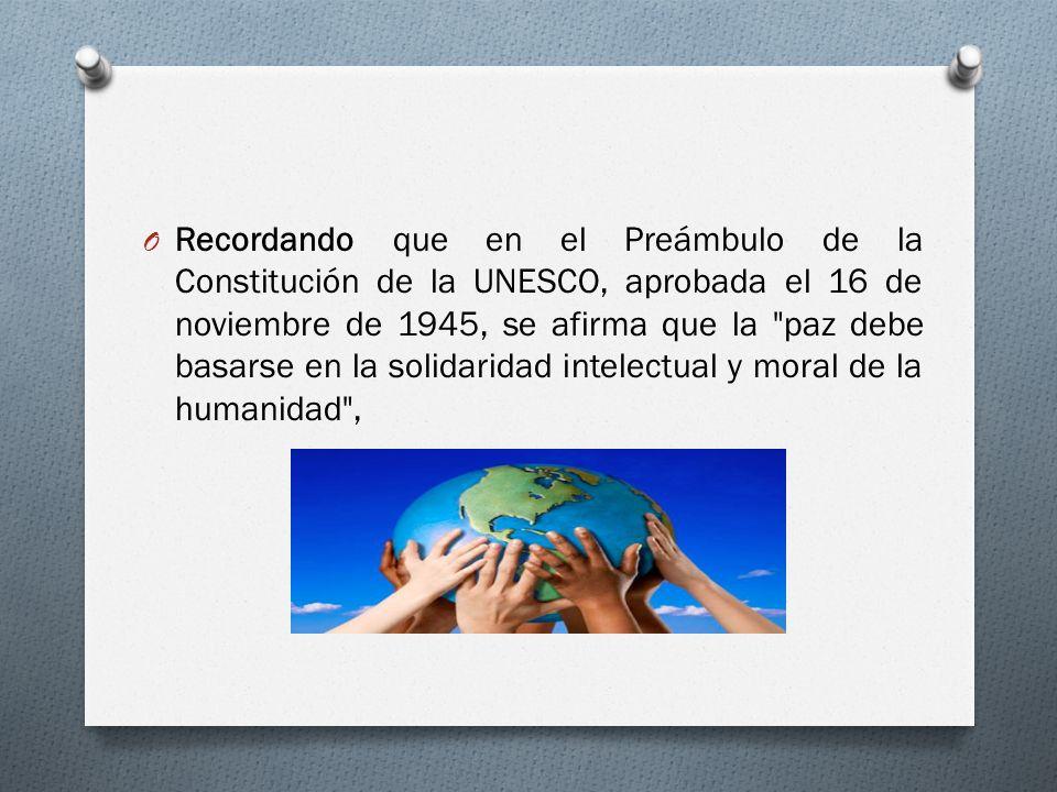O Recordando que en el Preámbulo de la Constitución de la UNESCO, aprobada el 16 de noviembre de 1945, se afirma que la paz debe basarse en la solidaridad intelectual y moral de la humanidad ,