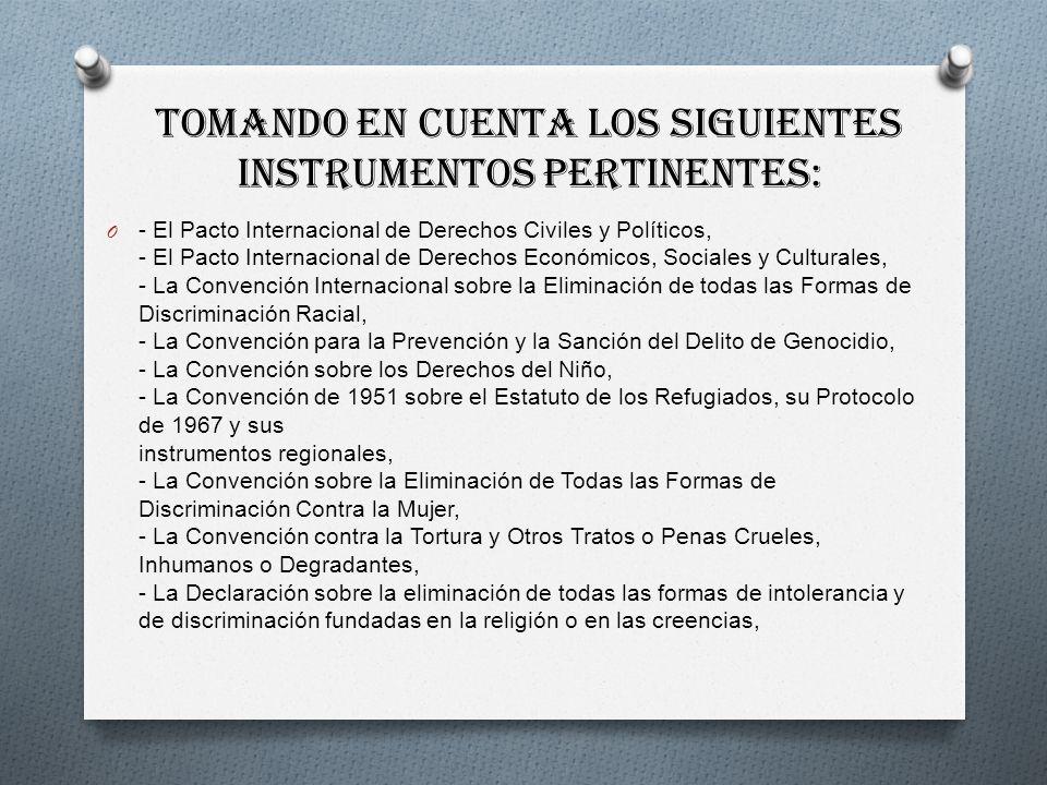 Tomando en cuenta los siguientes instrumentos pertinentes: O - El Pacto Internacional de Derechos Civiles y Políticos, - El Pacto Internacional de Derechos Económicos, Sociales y Culturales, - La Convención Internacional sobre la Eliminación de todas las Formas de Discriminación Racial, - La Convención para la Prevención y la Sanción del Delito de Genocidio, - La Convención sobre los Derechos del Niño, - La Convención de 1951 sobre el Estatuto de los Refugiados, su Protocolo de 1967 y sus instrumentos regionales, - La Convención sobre la Eliminación de Todas las Formas de Discriminación Contra la Mujer, - La Convención contra la Tortura y Otros Tratos o Penas Crueles, Inhumanos o Degradantes, - La Declaración sobre la eliminación de todas las formas de intolerancia y de discriminación fundadas en la religión o en las creencias,