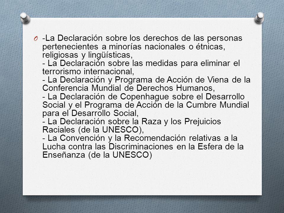 O -La Declaración sobre los derechos de las personas pertenecientes a minorías nacionales o étnicas, religiosas y lingüísticas, - La Declaración sobre las medidas para eliminar el terrorismo internacional, - La Declaración y Programa de Acción de Viena de la Conferencia Mundial de Derechos Humanos, - La Declaración de Copenhague sobre el Desarrollo Social y el Programa de Acción de la Cumbre Mundial para el Desarrollo Social, - La Declaración sobre la Raza y los Prejuicios Raciales (de la UNESCO), - La Convención y la Recomendación relativas a la Lucha contra las Discriminaciones en la Esfera de la Enseñanza (de la UNESCO)