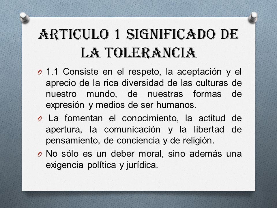 Articulo 1 Significado de la Tolerancia O 1.1 Consiste en el respeto, la aceptación y el aprecio de la rica diversidad de las culturas de nuestro mundo, de nuestras formas de expresión y medios de ser humanos.