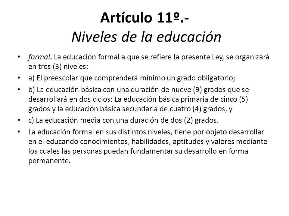 Artículo 11º.- Niveles de la educación formal. La educación formal a que se refiere la presente Ley, se organizará en tres (3) niveles: a) El preescol