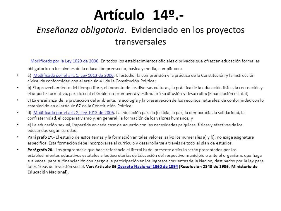 Artículo 14º.- Enseñanza obligatoria. Evidenciado en los proyectos transversales Modificado por la Ley 1029 de 2006. En todos los establecimientos ofi