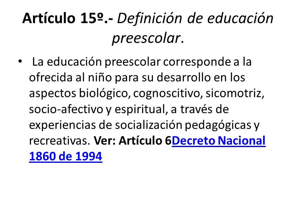 Artículo 15º.- Definición de educación preescolar. La educación preescolar corresponde a la ofrecida al niño para su desarrollo en los aspectos biológ