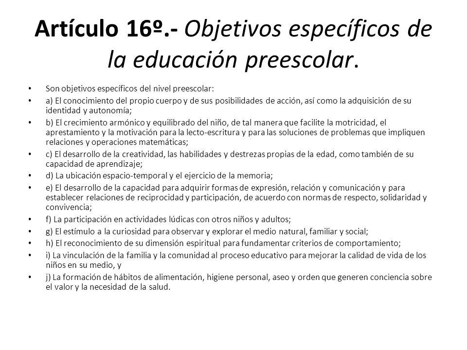 Artículo 16º.- Objetivos específicos de la educación preescolar. Son objetivos específicos del nivel preescolar: a) El conocimiento del propio cuerpo