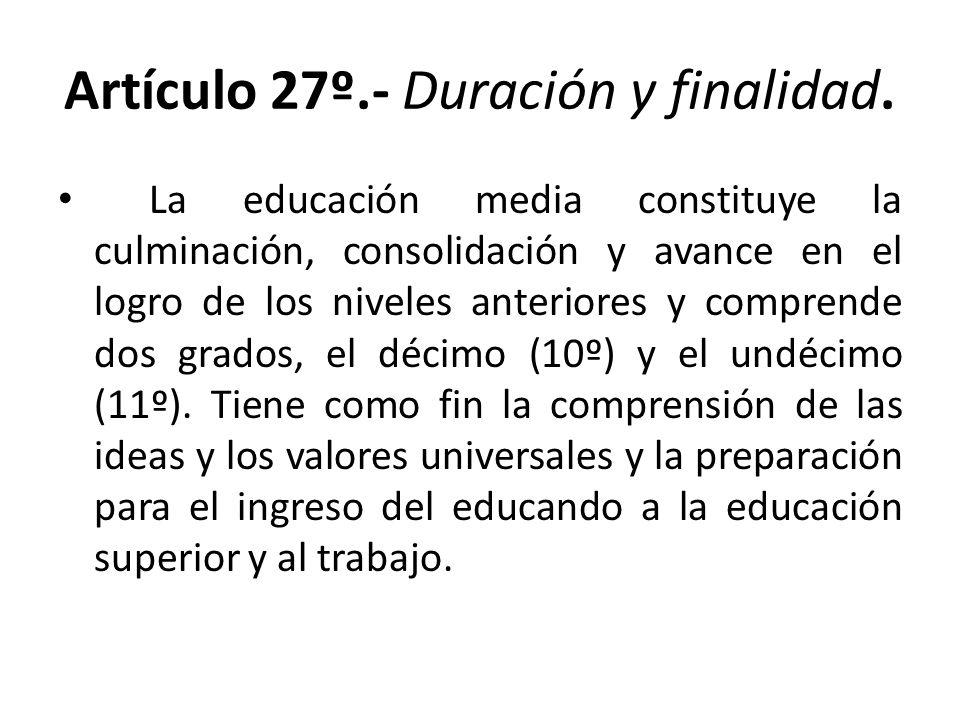 Artículo 27º.- Duración y finalidad. La educación media constituye la culminación, consolidación y avance en el logro de los niveles anteriores y comp
