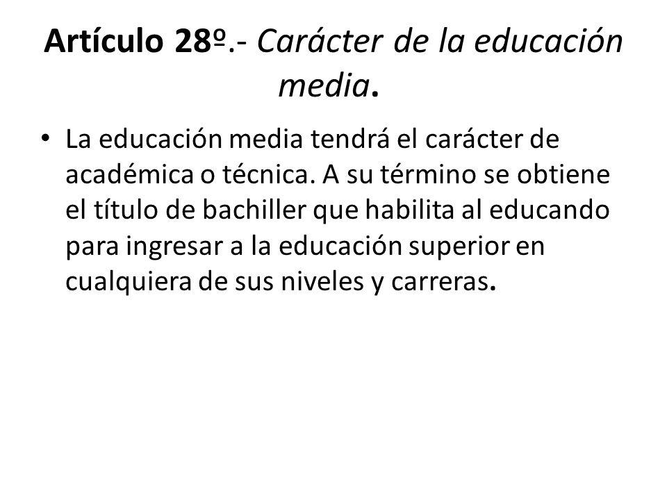 Artículo 28º.- Carácter de la educación media. La educación media tendrá el carácter de académica o técnica. A su término se obtiene el título de bach