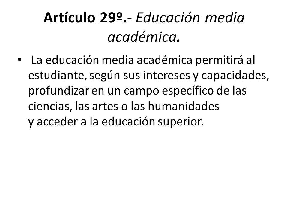 Artículo 29º.- Educación media académica. La educación media académica permitirá al estudiante, según sus intereses y capacidades, profundizar en un c