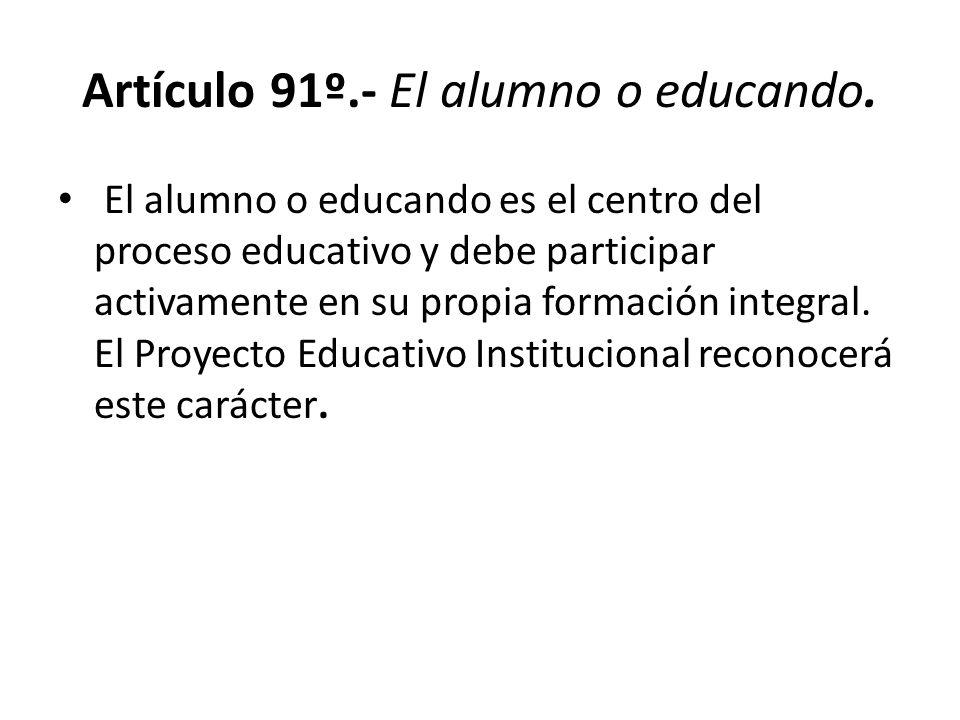 Artículo 91º.- El alumno o educando. El alumno o educando es el centro del proceso educativo y debe participar activamente en su propia formación inte