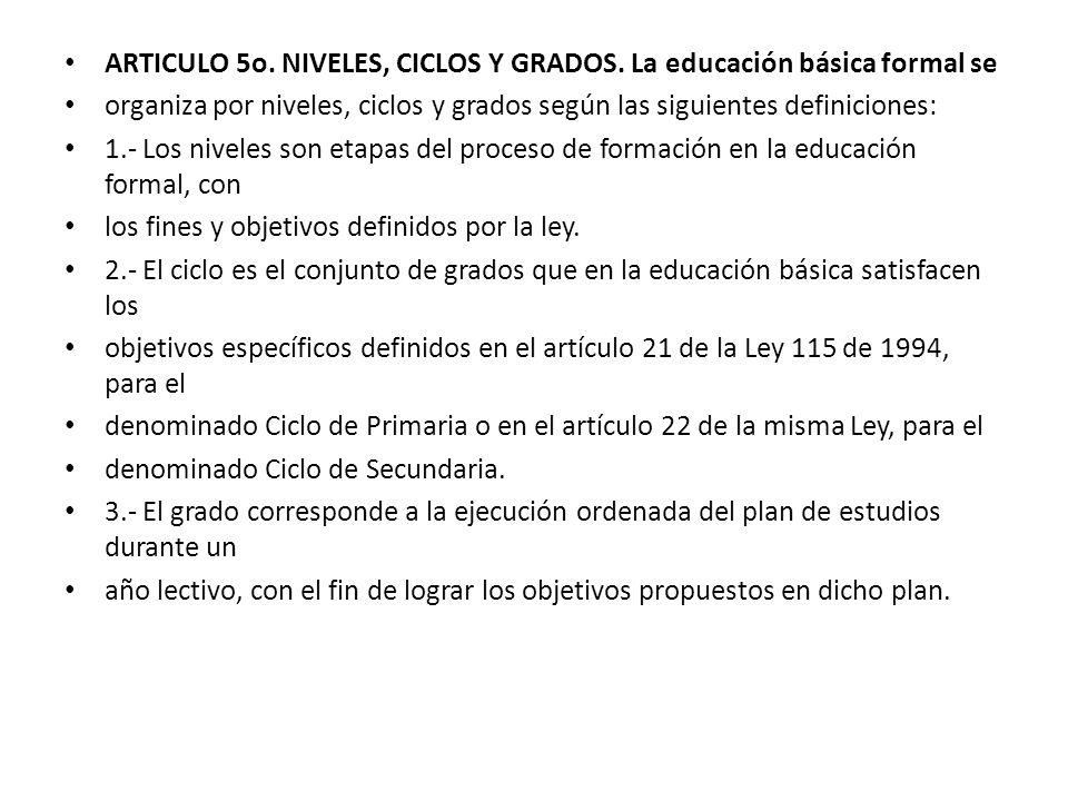 ARTICULO 5o. NIVELES, CICLOS Y GRADOS. La educación básica formal se organiza por niveles, ciclos y grados según las siguientes definiciones: 1.- Los