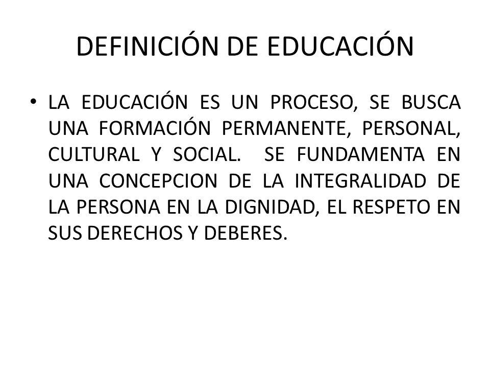DEFINICIÓN DE EDUCACIÓN LA EDUCACIÓN ES UN PROCESO, SE BUSCA UNA FORMACIÓN PERMANENTE, PERSONAL, CULTURAL Y SOCIAL. SE FUNDAMENTA EN UNA CONCEPCION DE