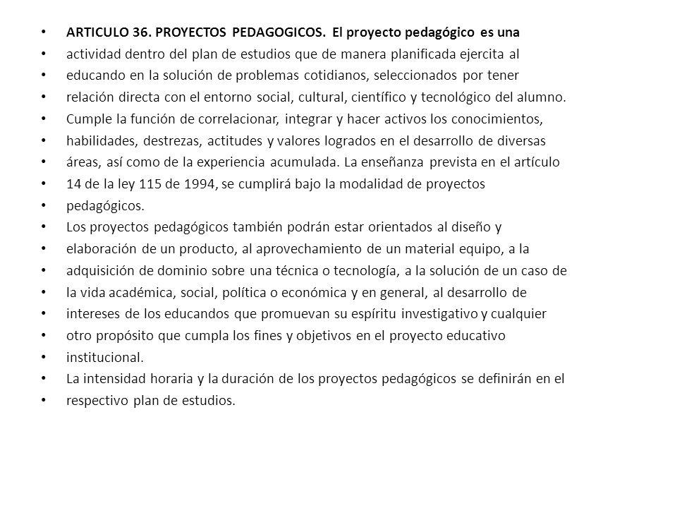 ARTICULO 36. PROYECTOS PEDAGOGICOS. El proyecto pedagógico es una actividad dentro del plan de estudios que de manera planificada ejercita al educando