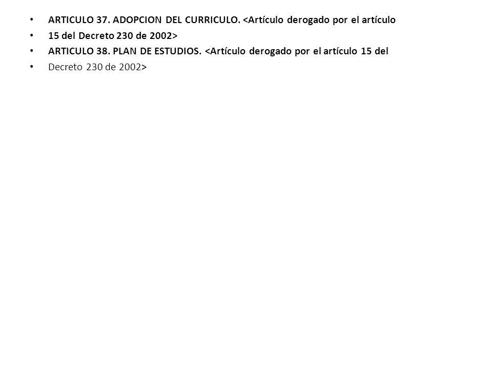 ARTICULO 37. ADOPCION DEL CURRICULO. <Artículo derogado por el artículo 15 del Decreto 230 de 2002> ARTICULO 38. PLAN DE ESTUDIOS. <Artículo derogado