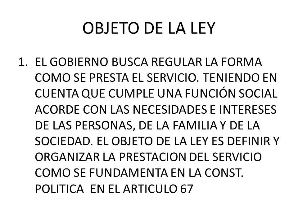 OBJETO DE LA LEY 1.EL GOBIERNO BUSCA REGULAR LA FORMA COMO SE PRESTA EL SERVICIO. TENIENDO EN CUENTA QUE CUMPLE UNA FUNCIÓN SOCIAL ACORDE CON LAS NECE
