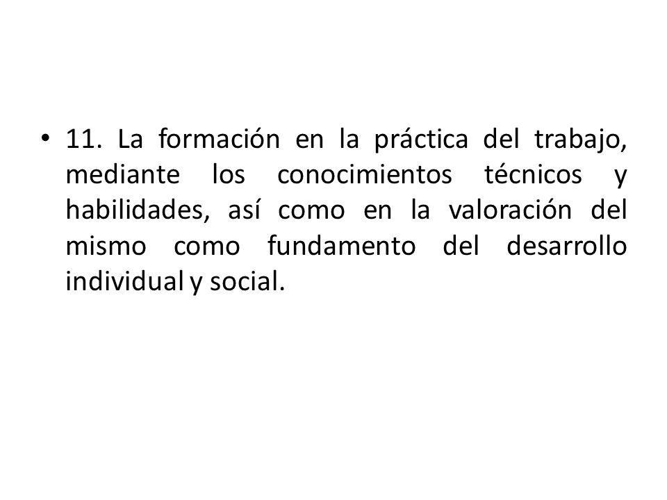 11. La formación en la práctica del trabajo, mediante los conocimientos técnicos y habilidades, así como en la valoración del mismo como fundamento de
