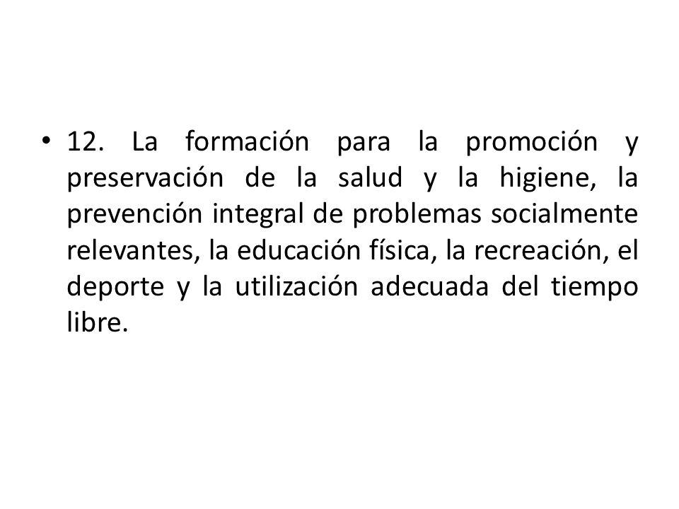 12. La formación para la promoción y preservación de la salud y la higiene, la prevención integral de problemas socialmente relevantes, la educación f