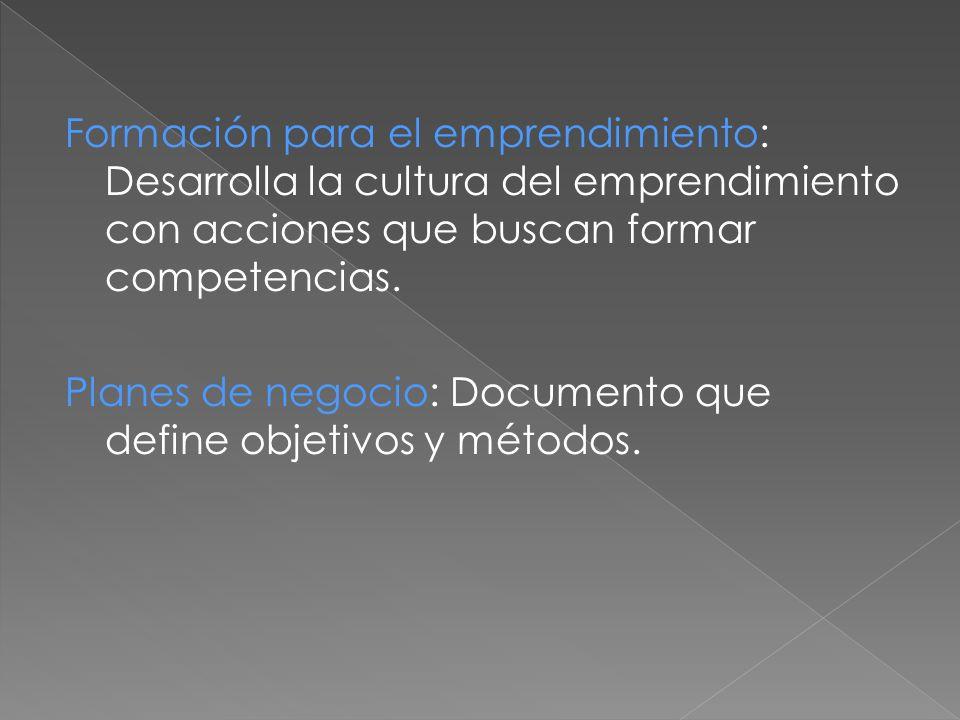 Formación para el emprendimiento: Desarrolla la cultura del emprendimiento con acciones que buscan formar competencias. Planes de negocio: Documento q