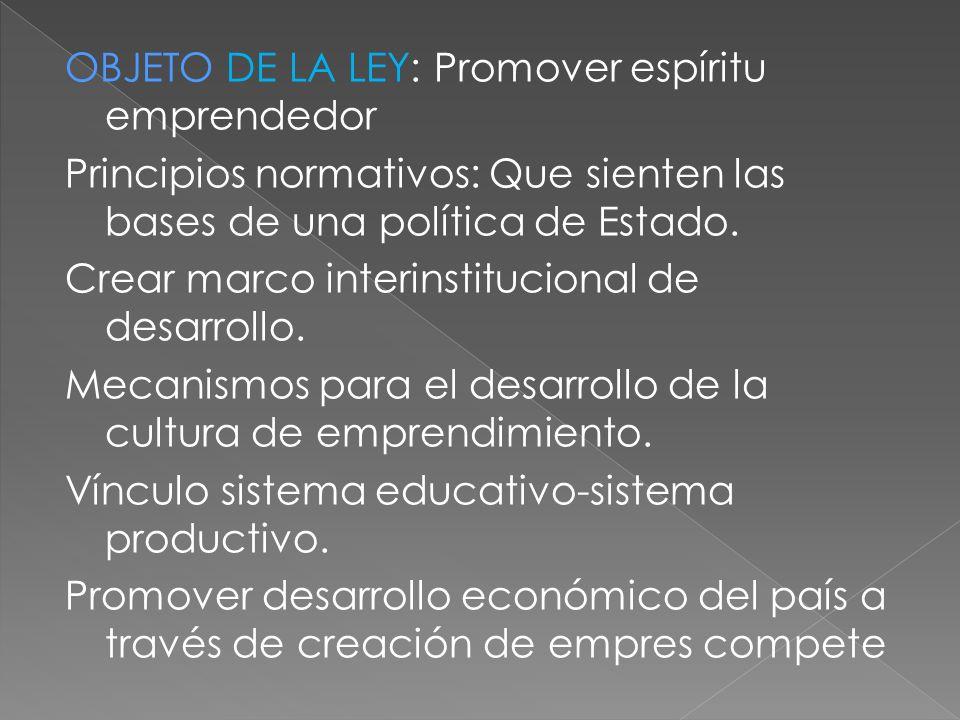 OBJETO DE LA LEY: Promover espíritu emprendedor Principios normativos: Que sienten las bases de una política de Estado. Crear marco interinstitucional