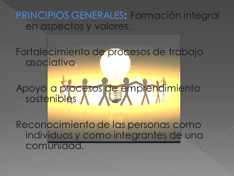 PRINCIPIOS GENERALES: Formación integral en aspectos y valores. Fortalecimiento de procesos de trabajo asociativo. Apoyo a procesos de emprendimiento
