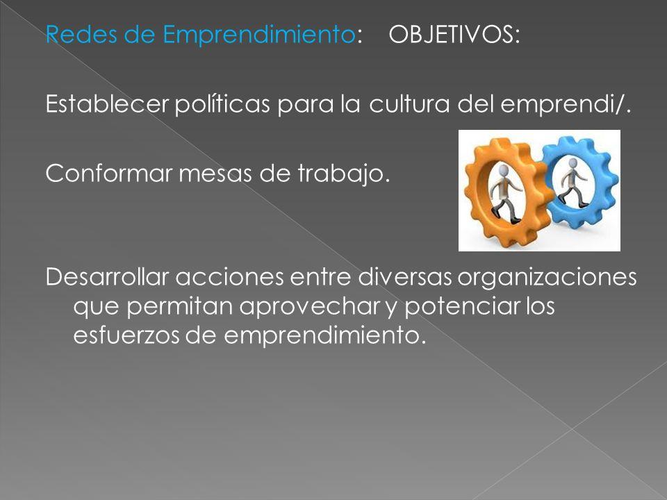 Redes de Emprendimiento: OBJETIVOS: Establecer políticas para la cultura del emprendi/. Conformar mesas de trabajo. Desarrollar acciones entre diversa