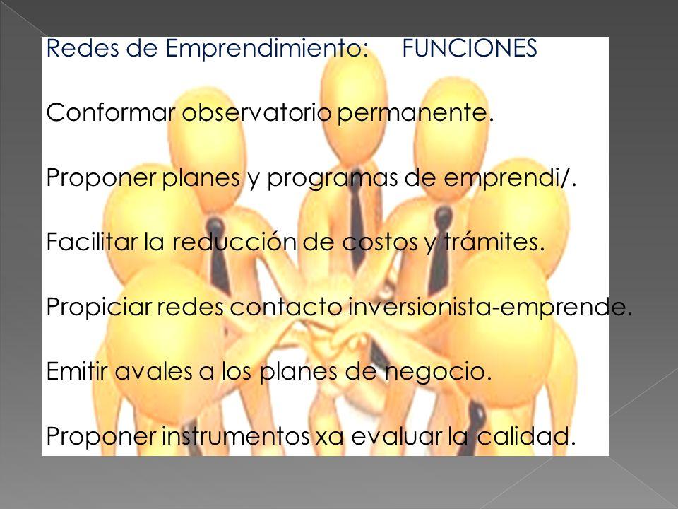 Redes de Emprendimiento: FUNCIONES Conformar observatorio permanente. Proponer planes y programas de emprendi/. Facilitar la reducción de costos y trá