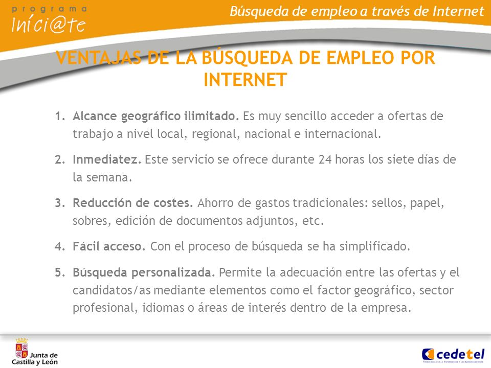 Búsqueda de empleo a través de Internet 1.Alcance geográfico ilimitado. Es muy sencillo acceder a ofertas de trabajo a nivel local, regional, nacional