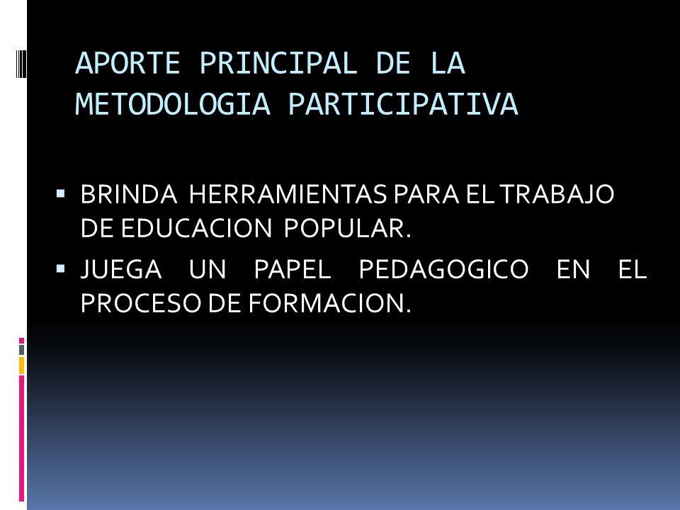 APORTE PRINCIPAL DE LA METODOLOGIA PARTICIPATIVA BRINDA HERRAMIENTAS PARA EL TRABAJO DE EDUCACION POPULAR.